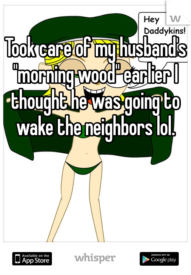 """Took care of my husband's """"morning wood"""" earlier I thought he was going to wake the neighbors lol."""