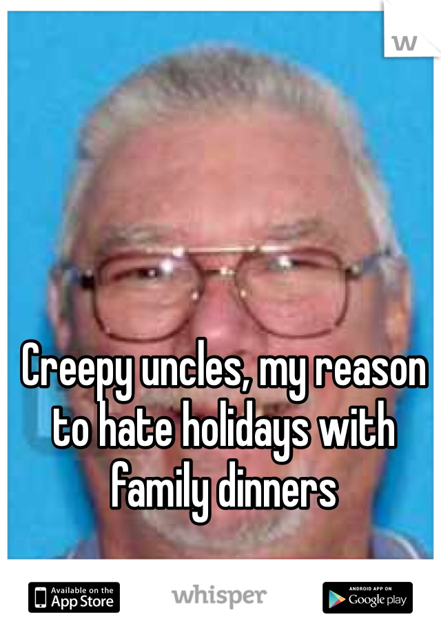 Creepy uncles, my reason to hate holidays with family dinners