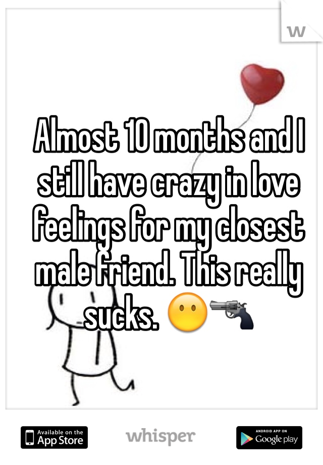 Almost 10 months and I still have crazy in love feelings for my closest male friend. This really sucks. 😶🔫