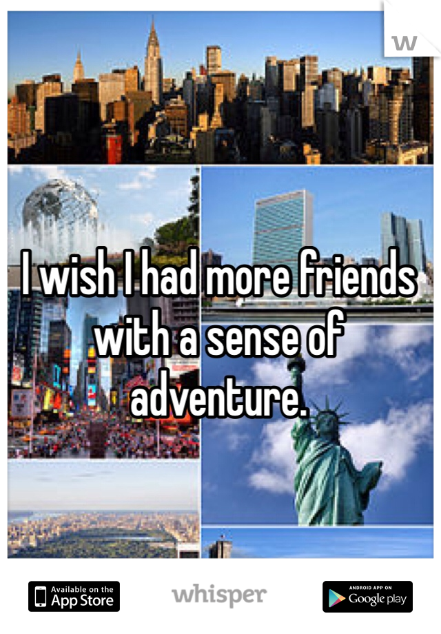 I wish I had more friends with a sense of adventure.