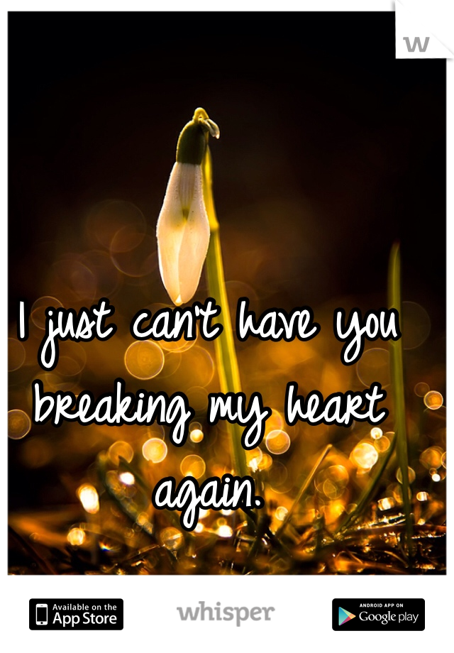 I just can't have you breaking my heart again.