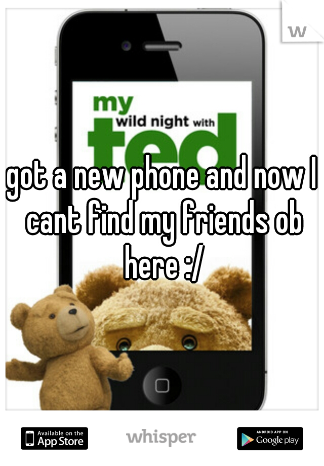 got a new phone and now I cant find my friends ob here :/