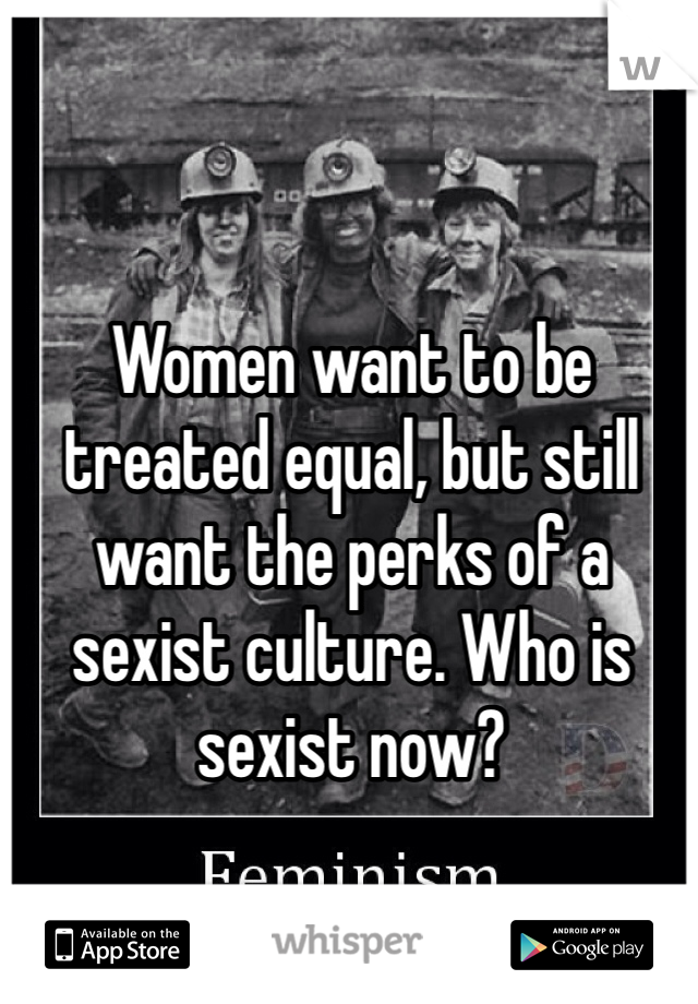 Women want to be treated equal, but still want the perks of a sexist culture. Who is sexist now?