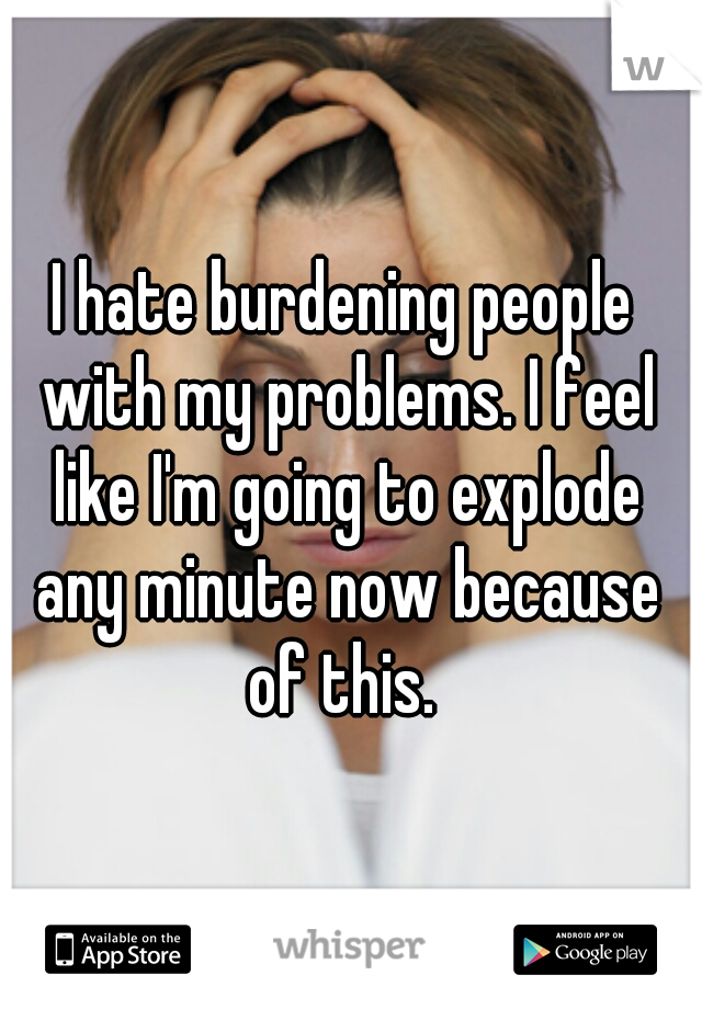 I hate burdening people with my problems. I feel like I'm going to explode any minute now because of this.