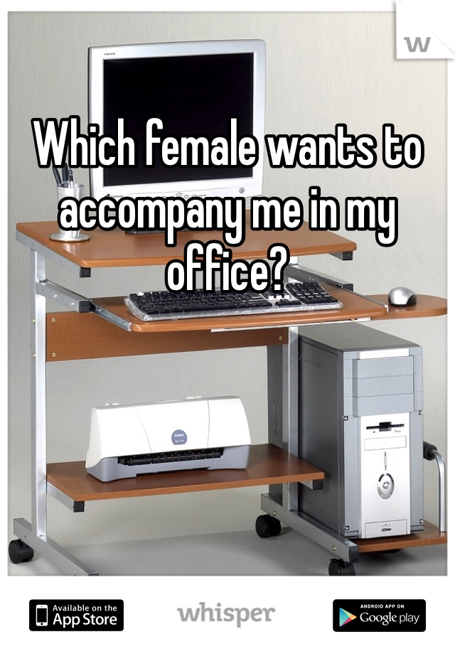 Which female wants to accompany me in my office?