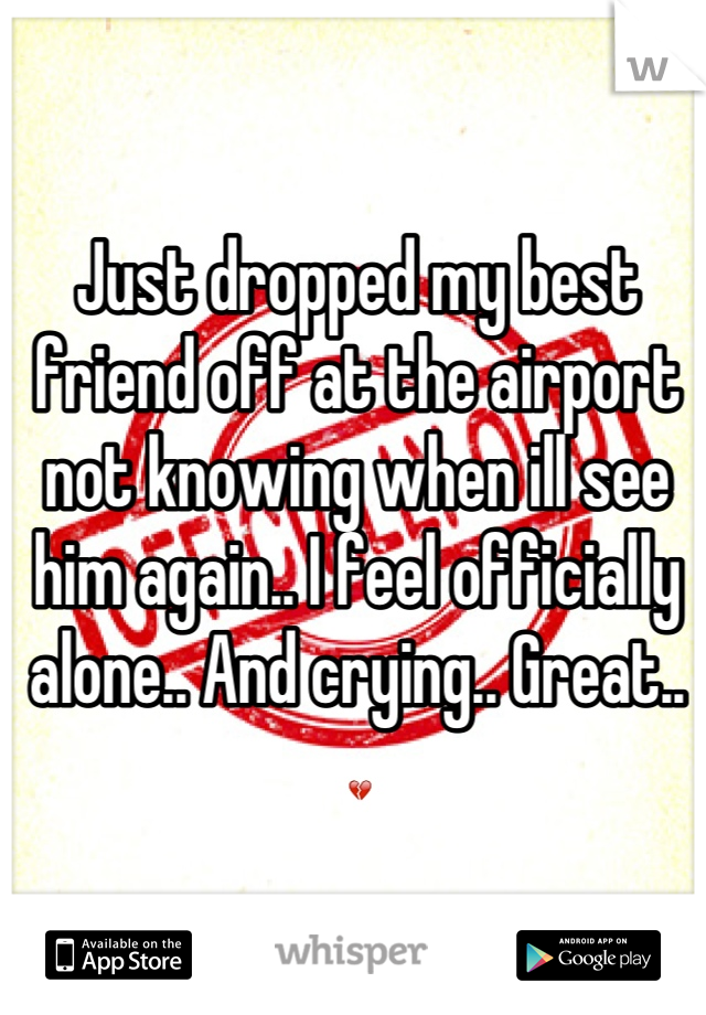 Just dropped my best friend off at the airport not knowing when ill see him again.. I feel officially alone.. And crying.. Great.. 💔