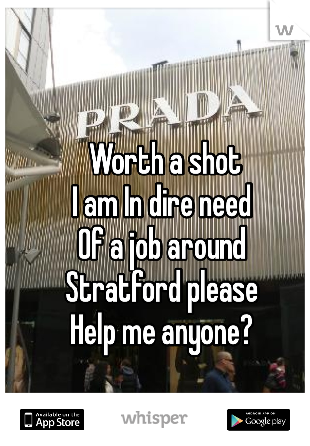 Worth a shot I am In dire need Of a job around  Stratford please Help me anyone?