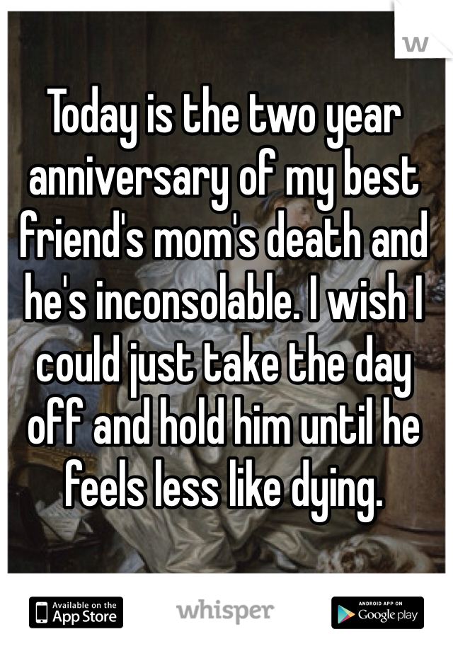 Today is the two year anniversary of my best friend's mom's death and he's inconsolable. I wish I could just take the day off and hold him until he feels less like dying.