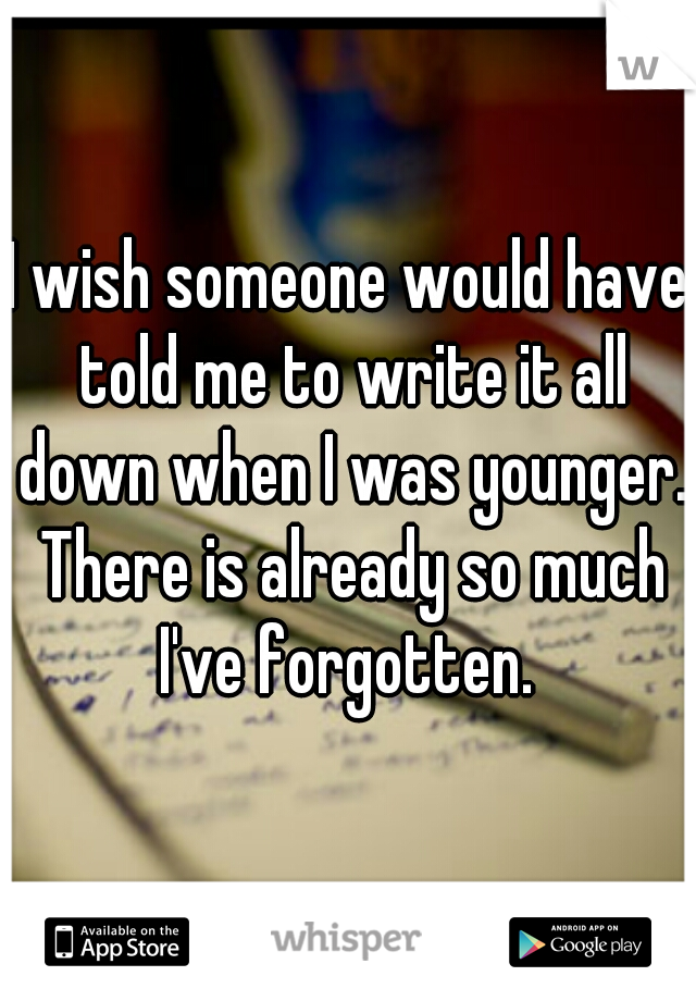 I wish someone would have told me to write it all down when I was younger. There is already so much I've forgotten.