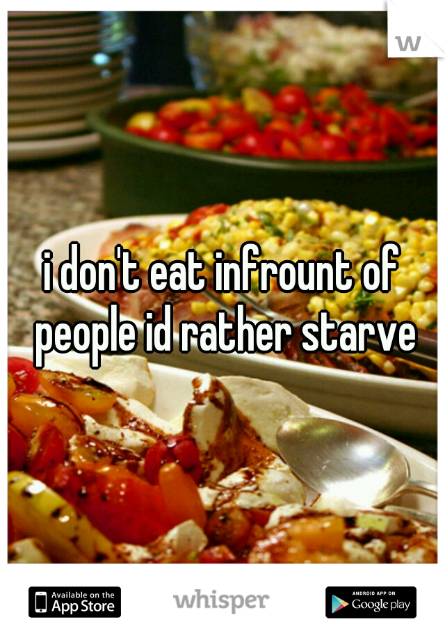 i don't eat infrount of people id rather starve