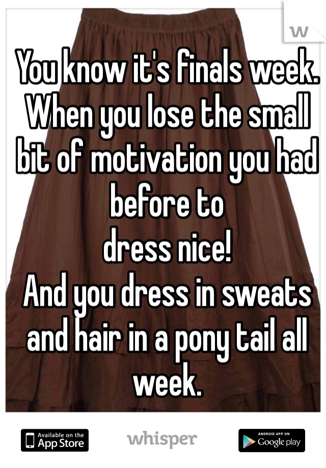 You know it's finals week. When you lose the small bit of motivation you had before to  dress nice! And you dress in sweats and hair in a pony tail all week.