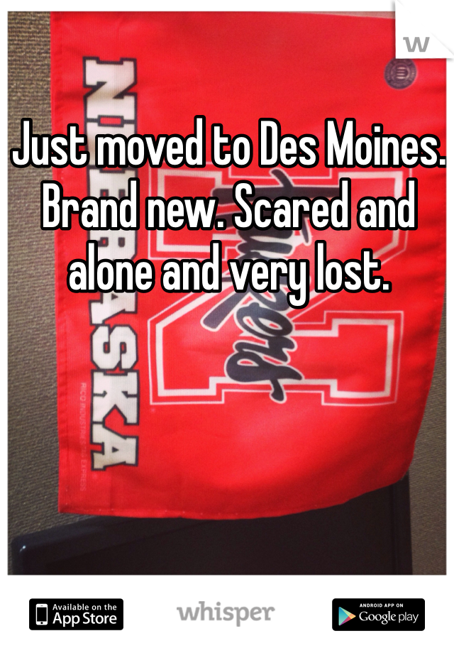 Just moved to Des Moines. Brand new. Scared and alone and very lost.