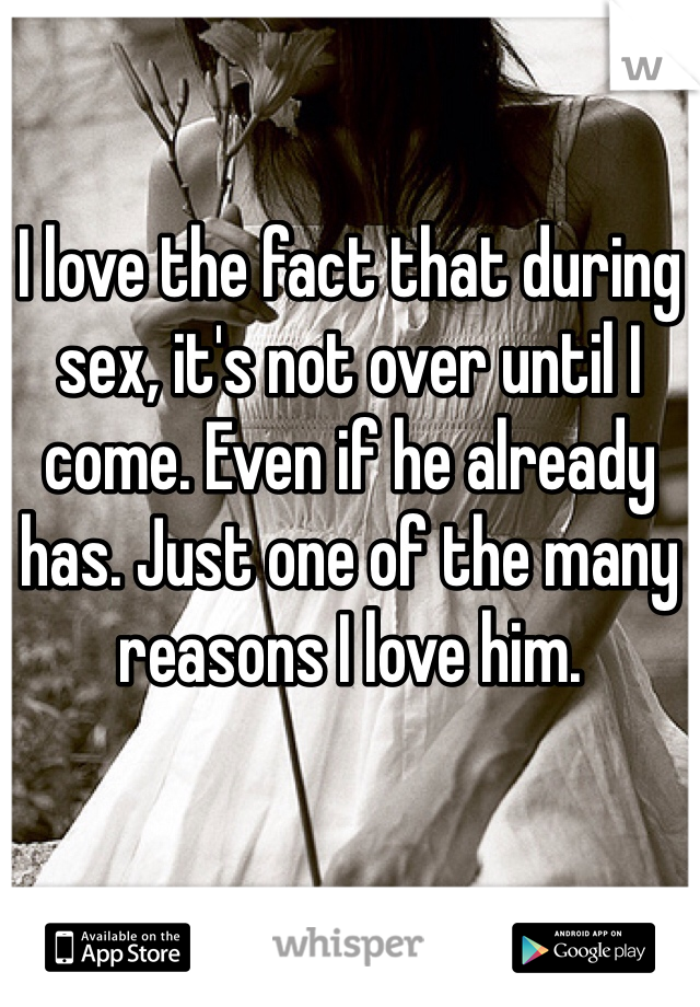 I love the fact that during sex, it's not over until I come. Even if he already has. Just one of the many reasons I love him.