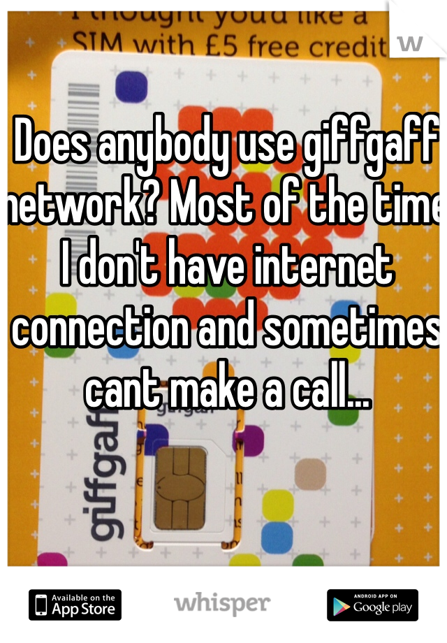 Does anybody use giffgaff network? Most of the time I don't have internet connection and sometimes cant make a call...
