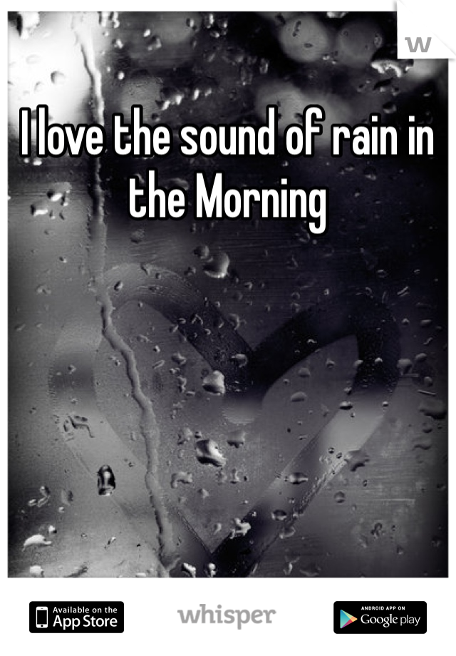 I love the sound of rain in the Morning