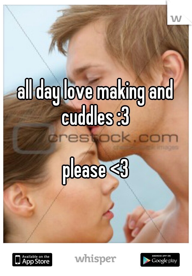 all day love making and cuddles :3           please <3