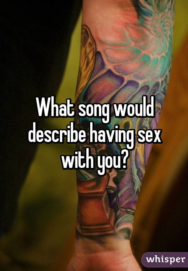 What song would describe having sex with you?