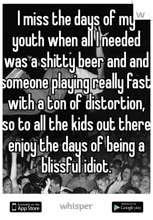 I miss the days of my youth when all I needed was a shitty beer and and someone playing really fast with a ton of distortion, so to all the kids out there enjoy the days of being a blissful idiot.