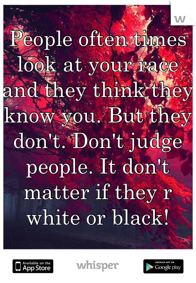 People often times look at your race and they think they know you. But they don't. Don't judge people. It don't matter if they r white or black!
