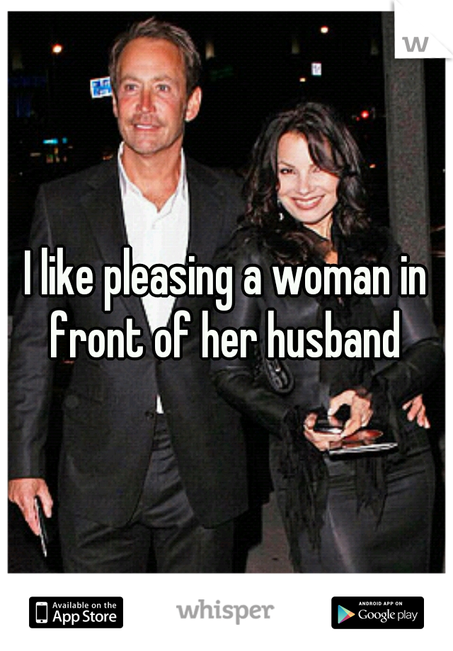 I like pleasing a woman in front of her husband