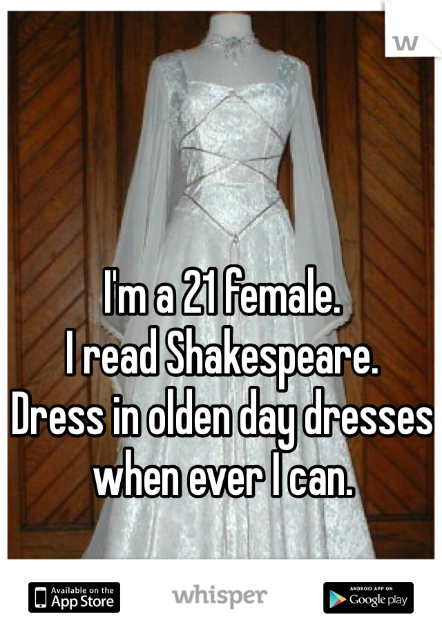 I'm a 21 female. I read Shakespeare. Dress in olden day dresses when ever I can.