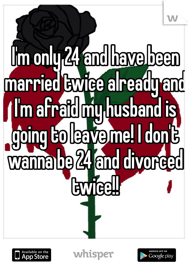 I'm only 24 and have been married twice already and I'm afraid my husband is going to leave me! I don't wanna be 24 and divorced twice!!