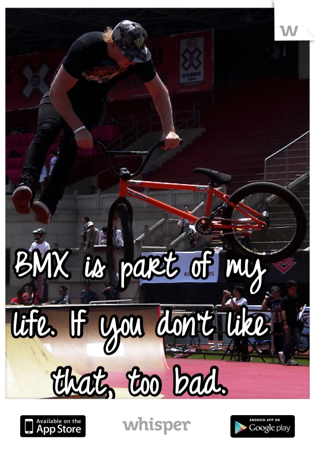 BMX is part of my life. If you don't like that, too bad.