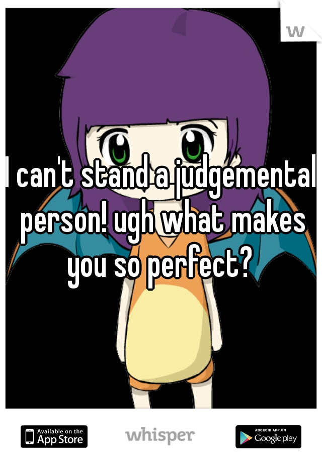I can't stand a judgemental person! ugh what makes you so perfect?