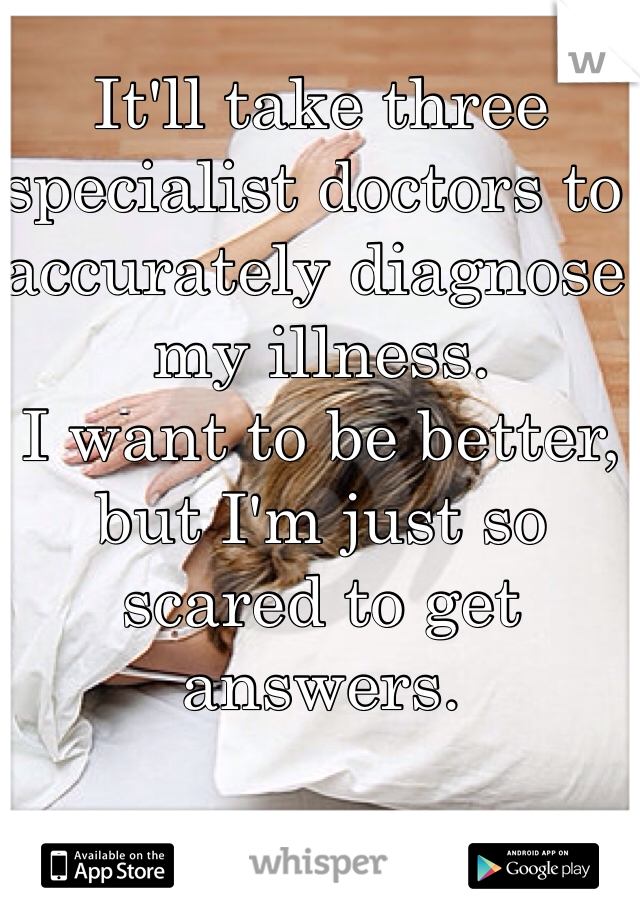 It'll take three specialist doctors to accurately diagnose my illness. I want to be better, but I'm just so scared to get answers.