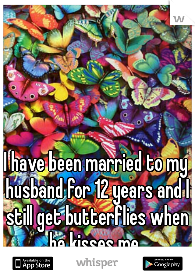 I have been married to my husband for 12 years and I still get butterflies when he kisses me.