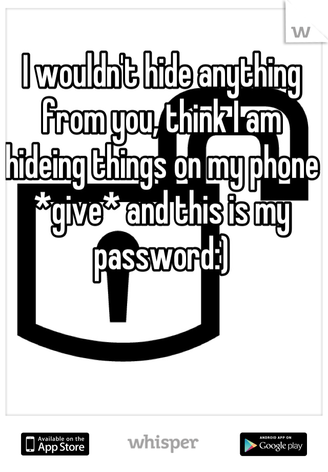 I wouldn't hide anything from you, think I am hideing things on my phone *give* and this is my password:)