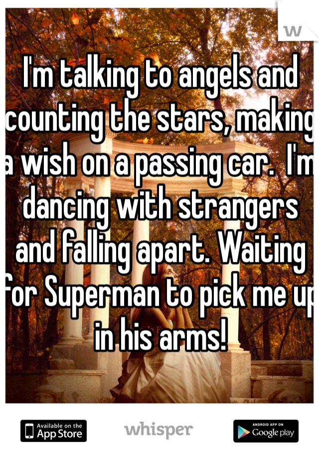 I'm talking to angels and counting the stars, making a wish on a passing car.  I'm dancing with strangers and falling apart. Waiting for Superman to pick me up in his arms!