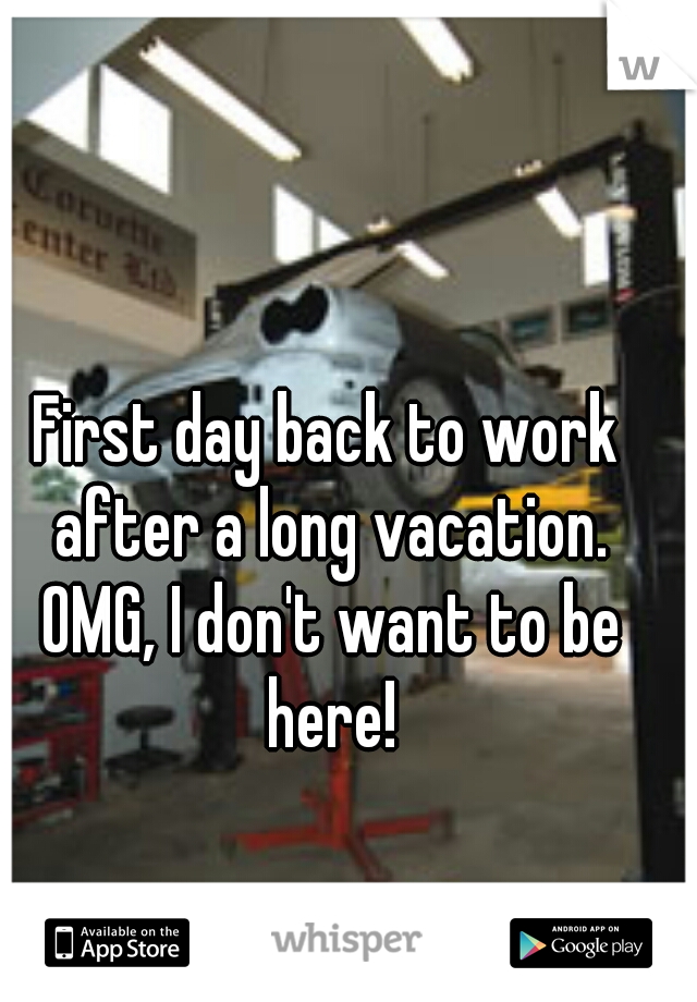 First day back to work after a long vacation. OMG, I don't want to be here!