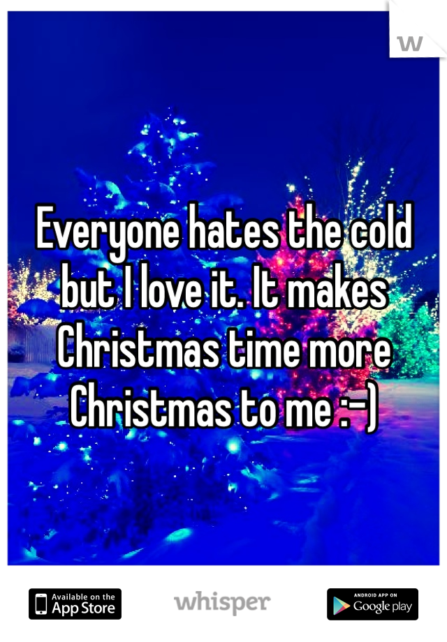 Everyone hates the cold but I love it. It makes Christmas time more Christmas to me :-)