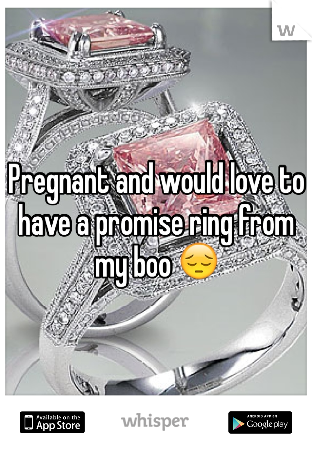 Pregnant and would love to have a promise ring from my boo 😔