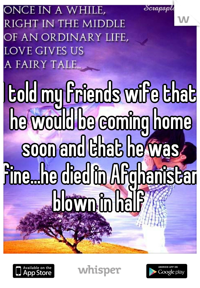 I told my friends wife that he would be coming home soon and that he was fine...he died in Afghanistan blown in half