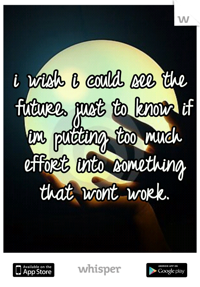 i wish i could see the future. just to know if im putting too much effort into something that wont work.