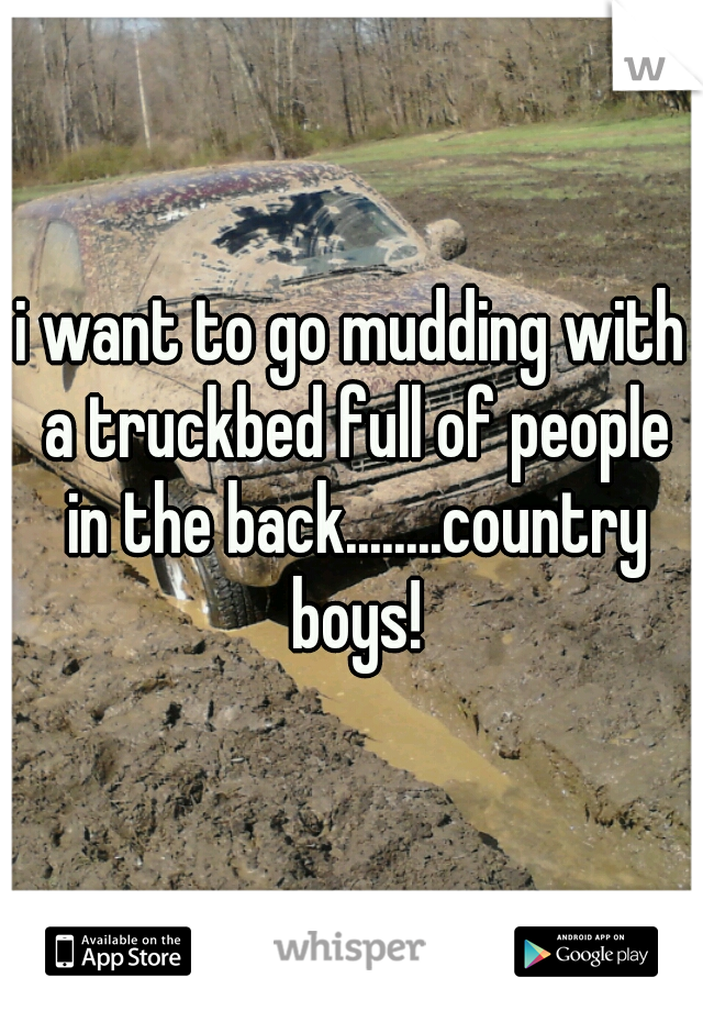 i want to go mudding with a truckbed full of people in the back........country boys!