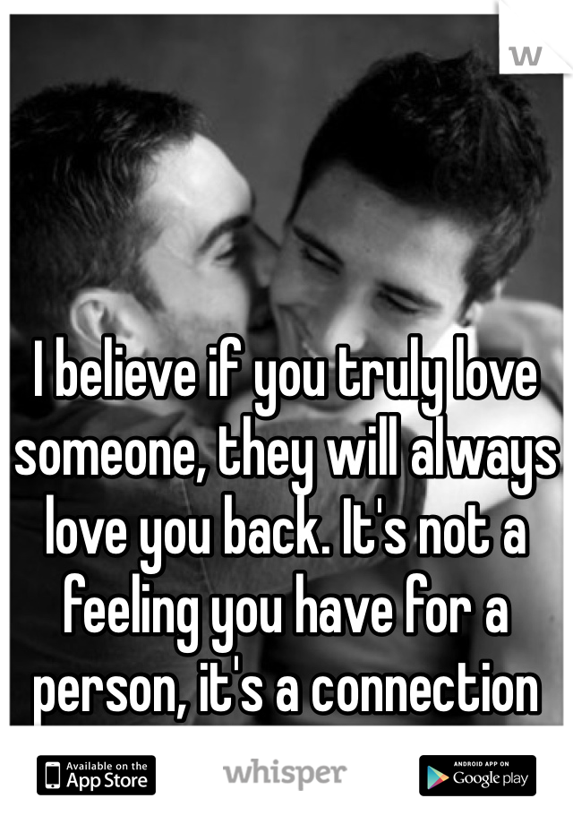 I believe if you truly love someone, they will always love you back. It's not a feeling you have for a person, it's a connection you both share.