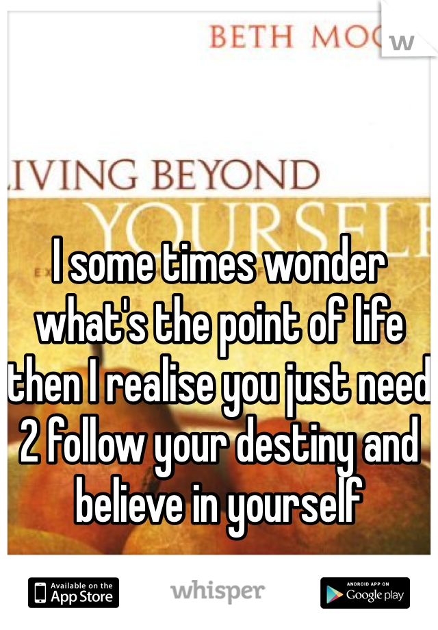 I some times wonder what's the point of life then I realise you just need 2 follow your destiny and believe in yourself