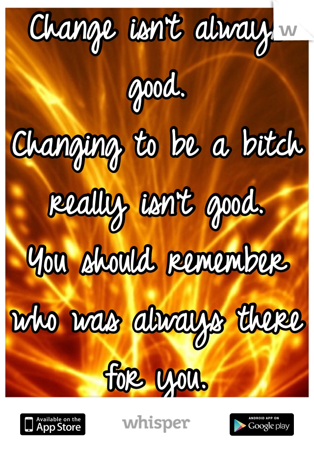 Change isn't always good.  Changing to be a bitch really isn't good.  You should remember who was always there for you.
