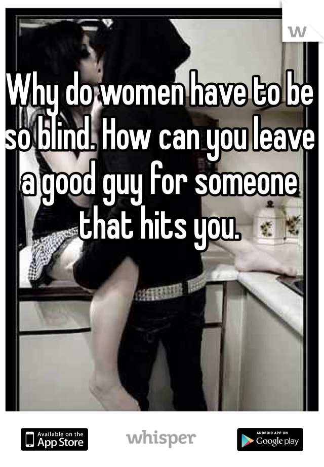 Why do women have to be so blind. How can you leave a good guy for someone that hits you.