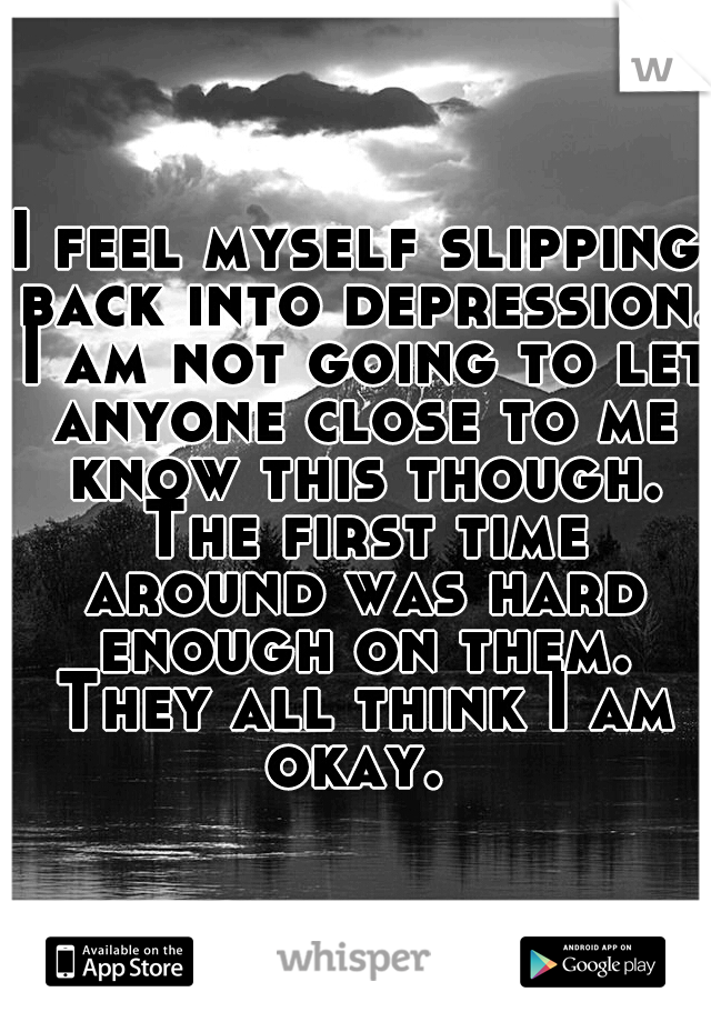 I feel myself slipping back into depression. I am not going to let anyone close to me know this though. The first time around was hard enough on them. They all think I am okay.