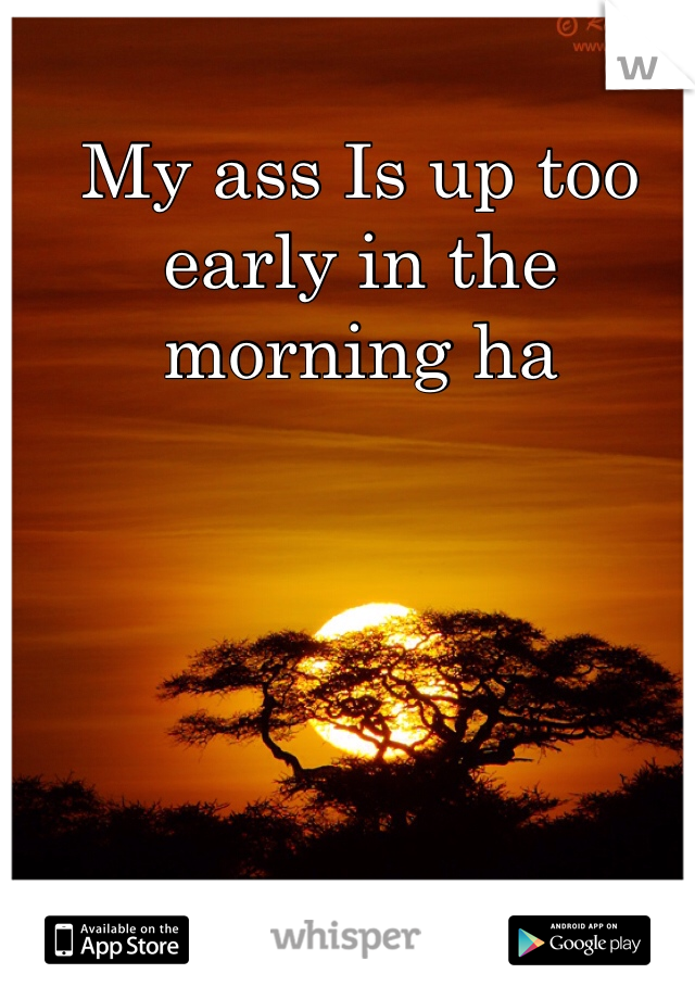 My ass Is up too early in the morning ha
