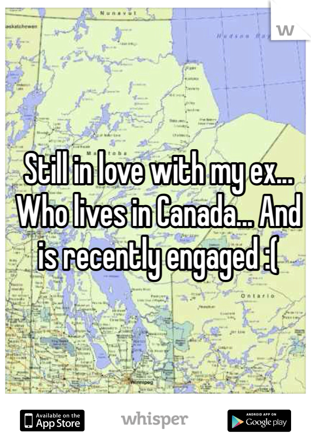 Still in love with my ex... Who lives in Canada... And is recently engaged :(