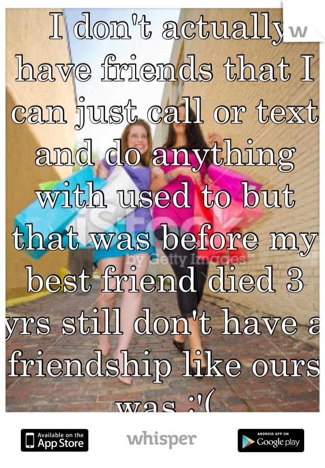 I don't actually have friends that I can just call or text and do anything with used to but that was before my best friend died 3 yrs still don't have a friendship like ours was :'(