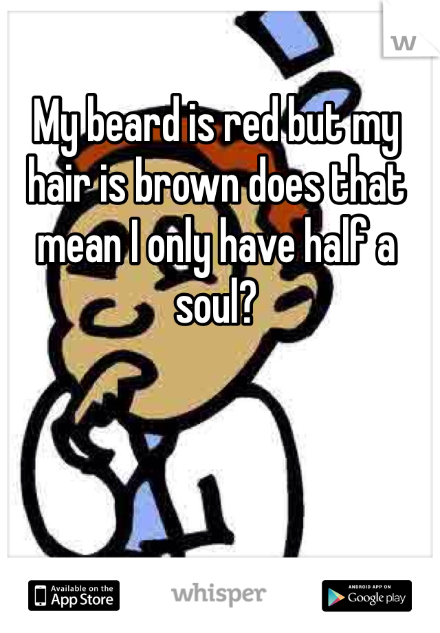 My beard is red but my hair is brown does that mean I only have half a soul?