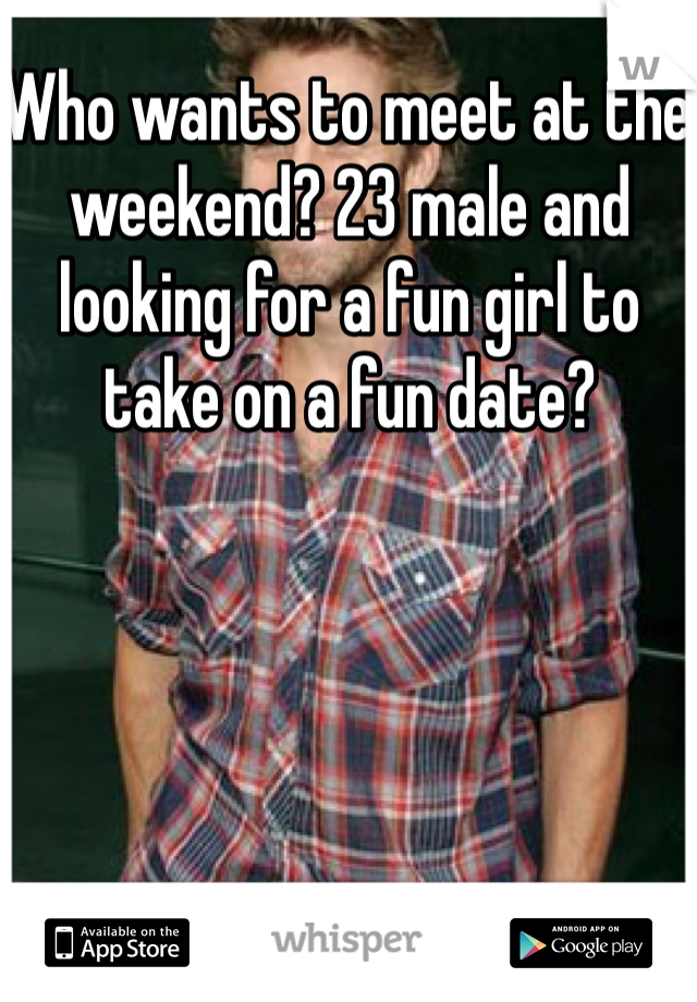 Who wants to meet at the weekend? 23 male and looking for a fun girl to take on a fun date?