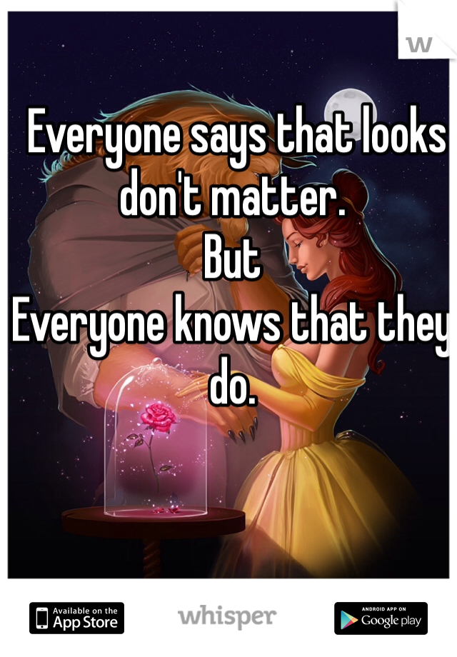 Everyone says that looks don't matter. But Everyone knows that they do.