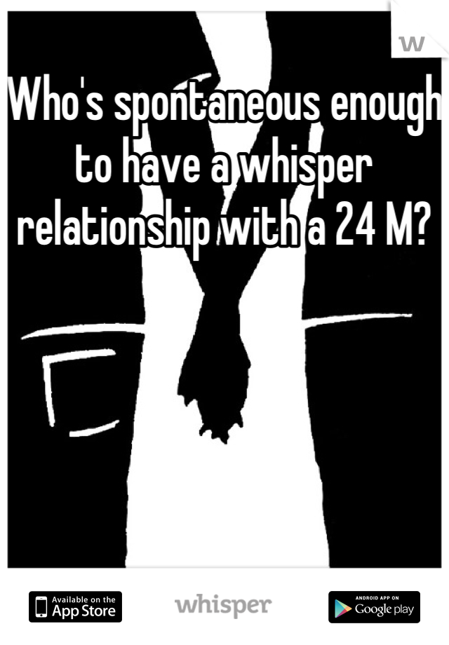 Who's spontaneous enough to have a whisper relationship with a 24 M?